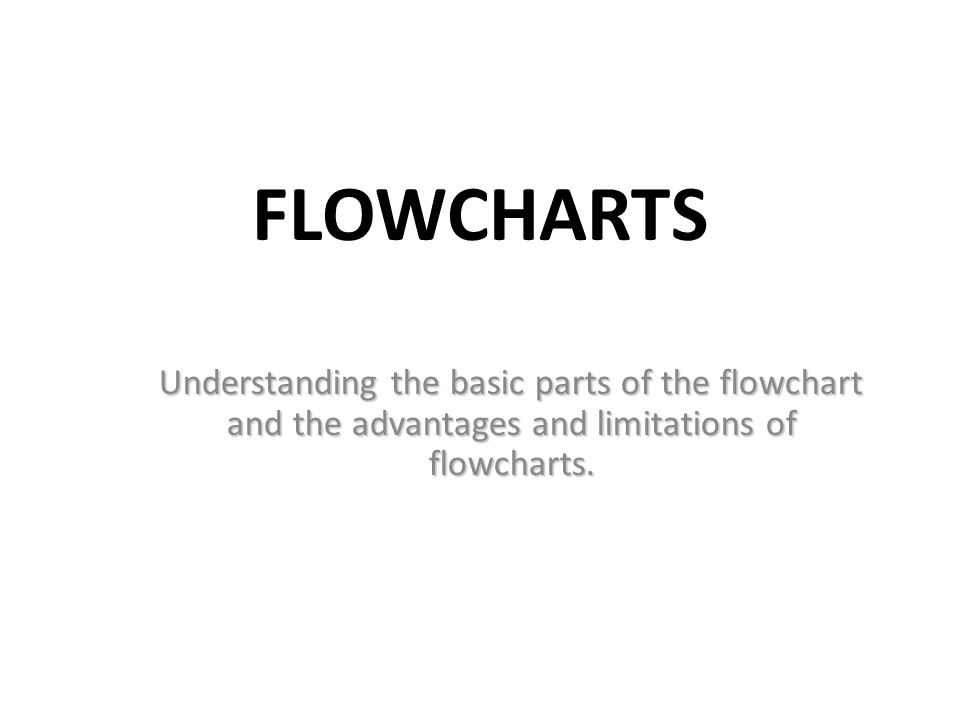 Flowcharts Understanding the basic parts of the flowchart and the advantages and limitations of flowcharts.