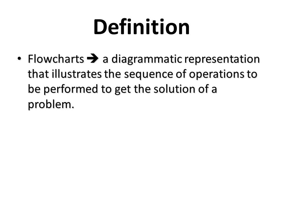 Definition Flowcharts  a diagrammatic representation that illustrates the sequence of operations to be performed to get the solution of a problem.