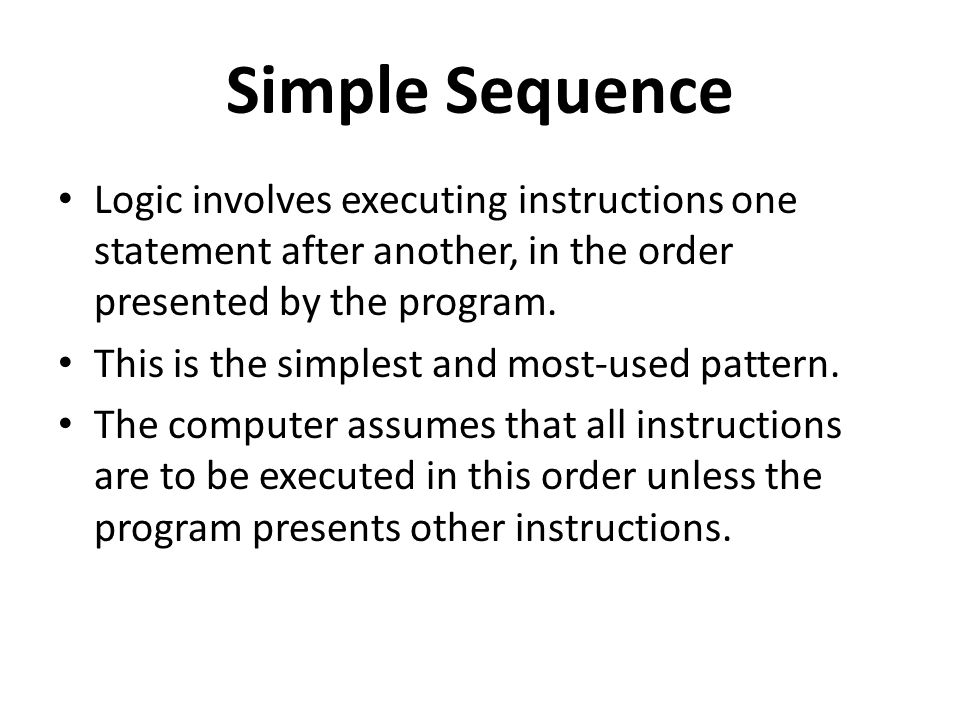 Simple Sequence Logic involves executing instructions one statement after another, in the order presented by the program.