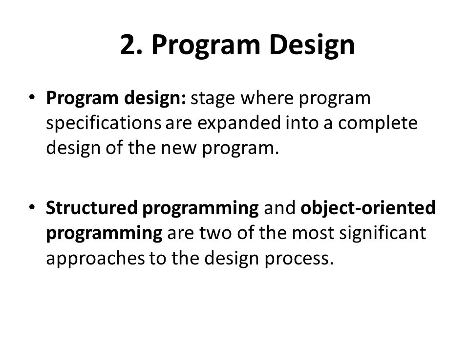 2. Program Design Program design: stage where program specifications are expanded into a complete design of the new program.