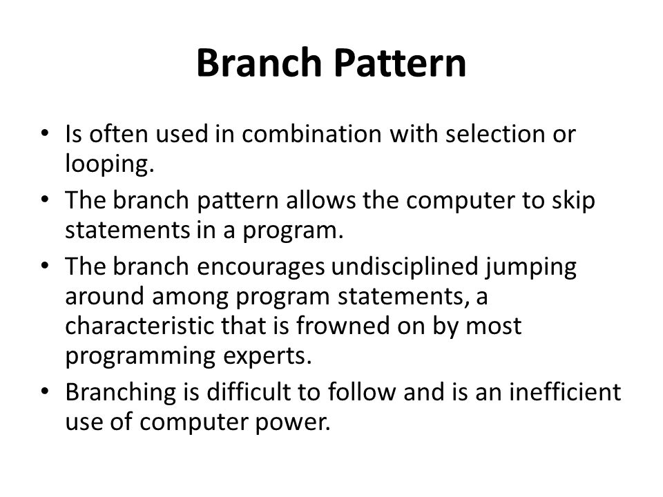Branch Pattern Is often used in combination with selection or looping.