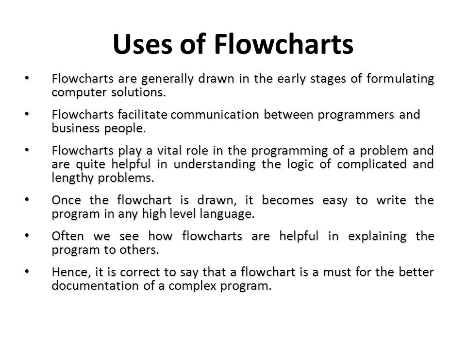 Uses of Flowcharts Flowcharts are generally drawn in the early stages of formulating computer solutions.