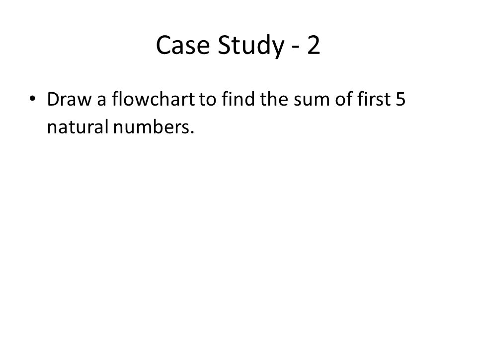 Case Study - 2 Draw a flowchart to find the sum of first 5 natural numbers.