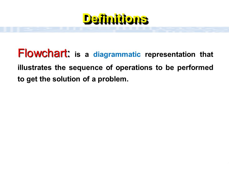 Definitions Flowchart: is a diagrammatic representation that illustrates the sequence of operations to be performed to get the solution of a problem.