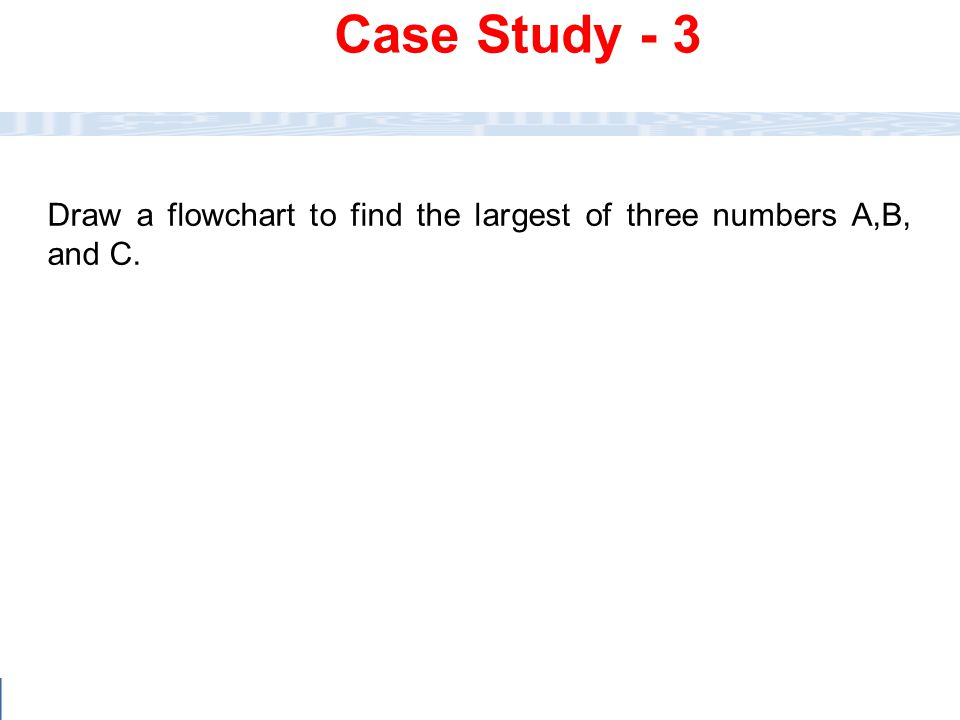 Case Study - 3 Draw a flowchart to find the largest of three numbers A,B, and C.