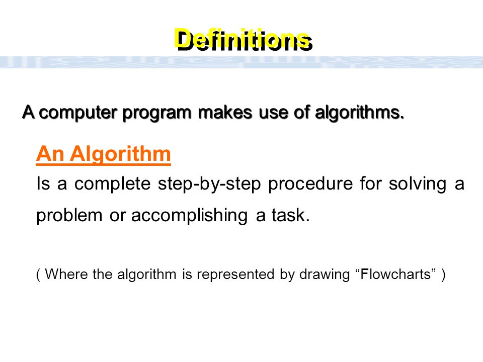 Definitions An Algorithm A computer program makes use of algorithms.