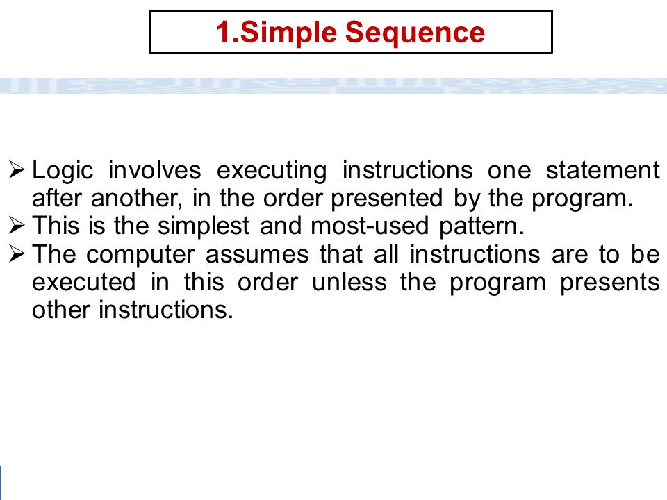 1.Simple Sequence Logic involves executing instructions one statement after another, in the order presented by the program.