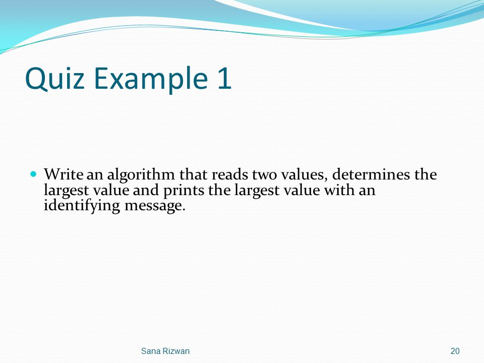Quiz Example 1 Write an algorithm that reads two values, determines the largest value and prints the largest value with an identifying message.