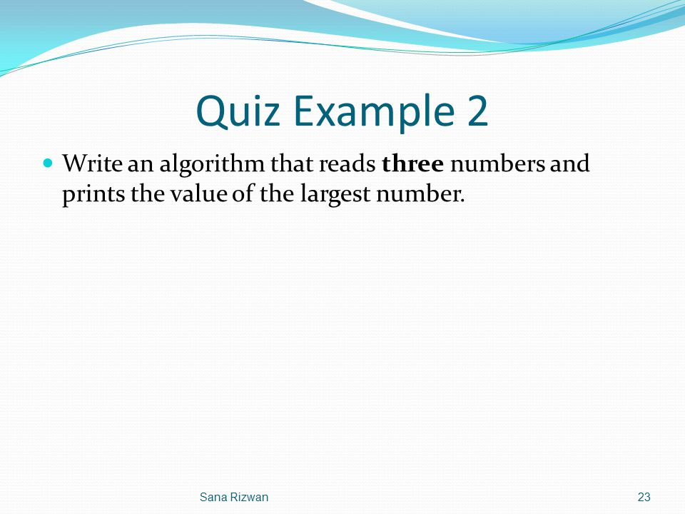 Quiz Example 2 Write an algorithm that reads three numbers and prints the value of the largest number.