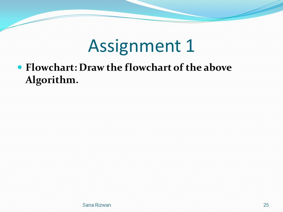 Assignment 1 Flowchart: Draw the flowchart of the above Algorithm.