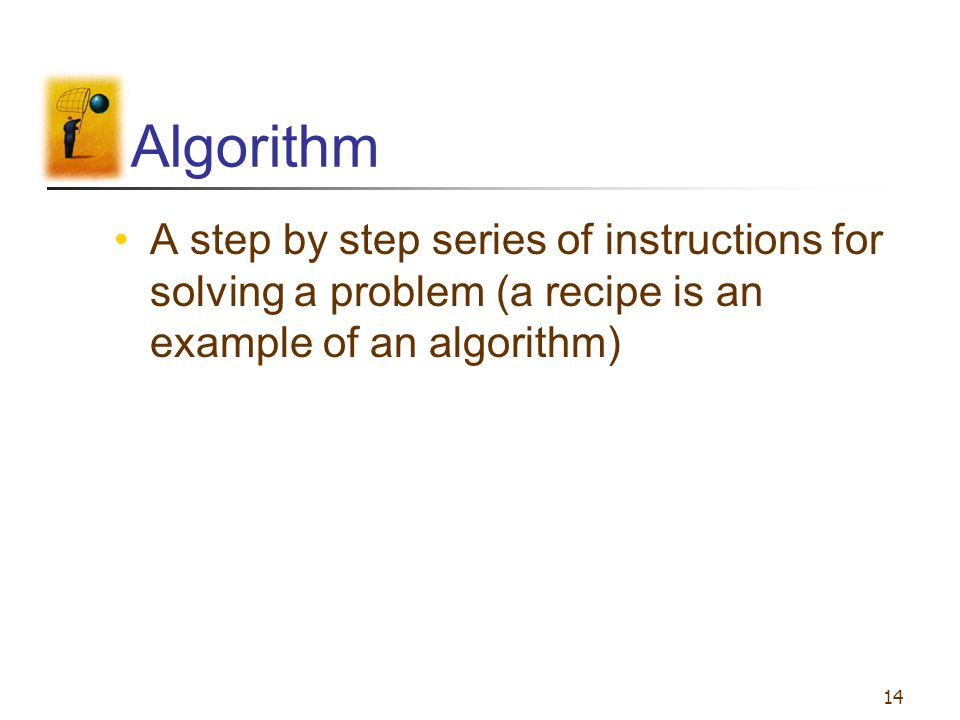 Algorithm A step by step series of instructions for solving a problem (a recipe is an example of an algorithm)