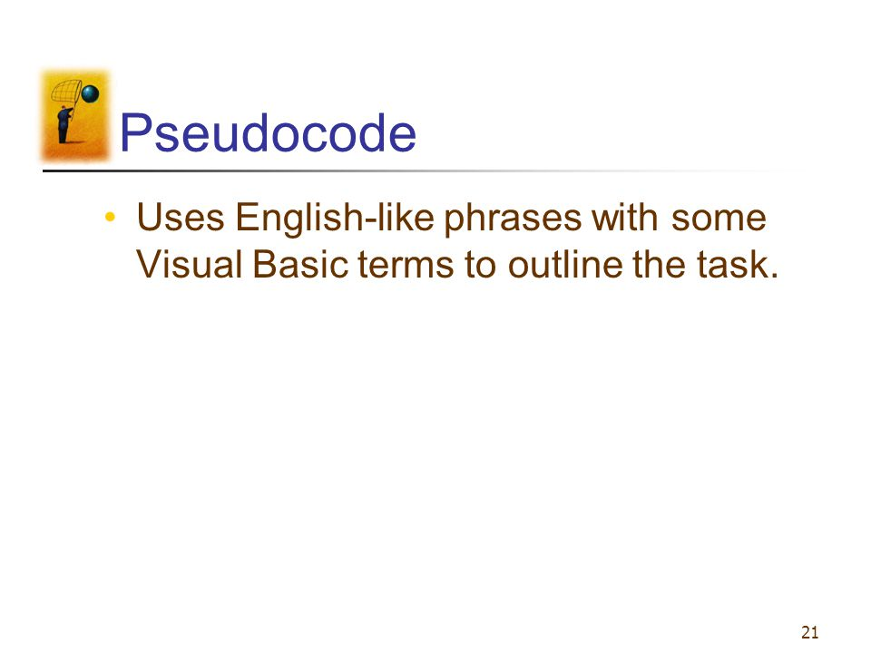 Pseudocode Uses English-like phrases with some Visual Basic terms to outline the task.