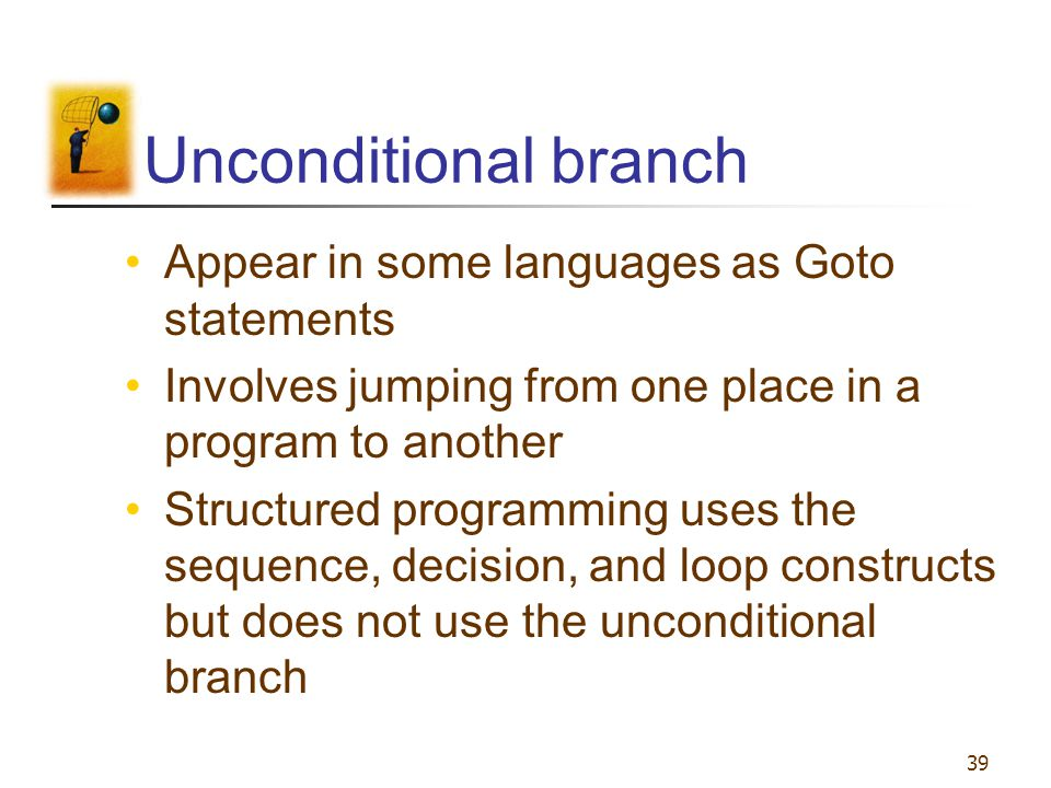 Unconditional branch Appear in some languages as Goto statements