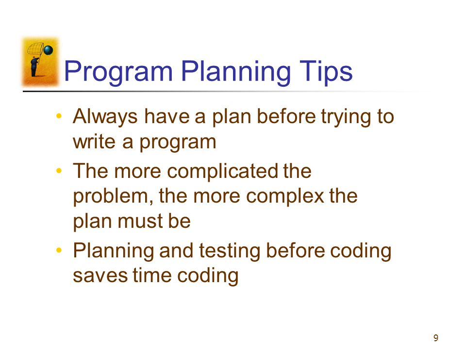 Program Planning Tips Always have a plan before trying to write a program. The more complicated the problem, the more complex the plan must be.