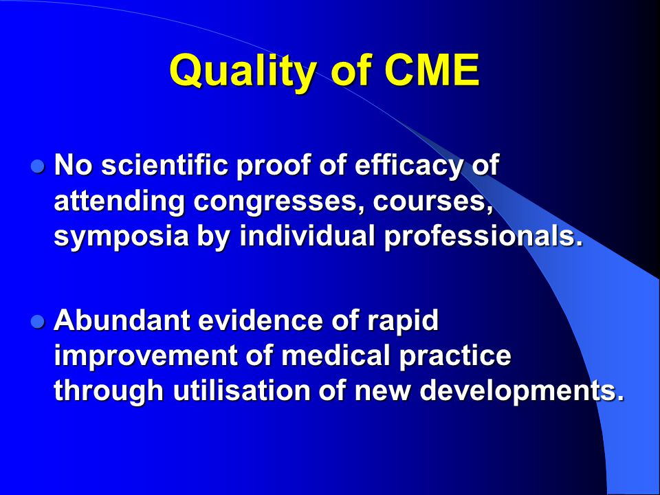 Quality of CME No scientific proof of efficacy of attending congresses, courses, symposia by individual professionals.