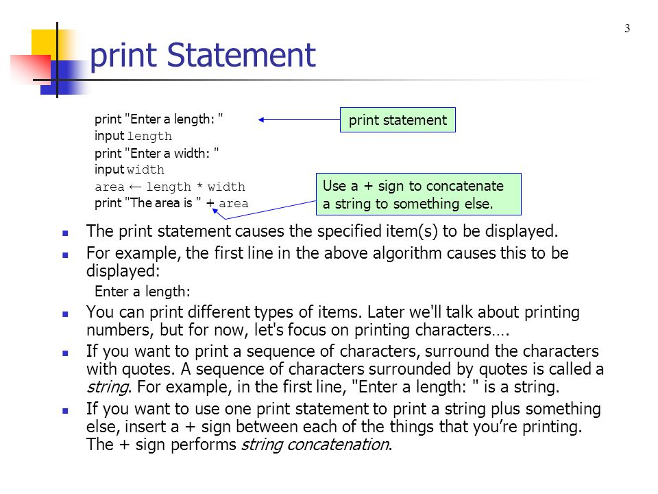 3 print Statement. print Enter a length: input length. print Enter a width: input width. area ← length * width.