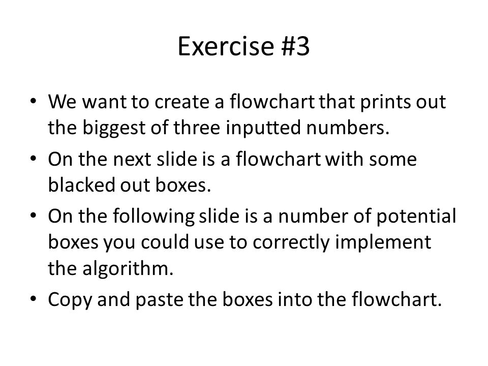 Exercise #3 We want to create a flowchart that prints out the biggest of three inputted numbers.