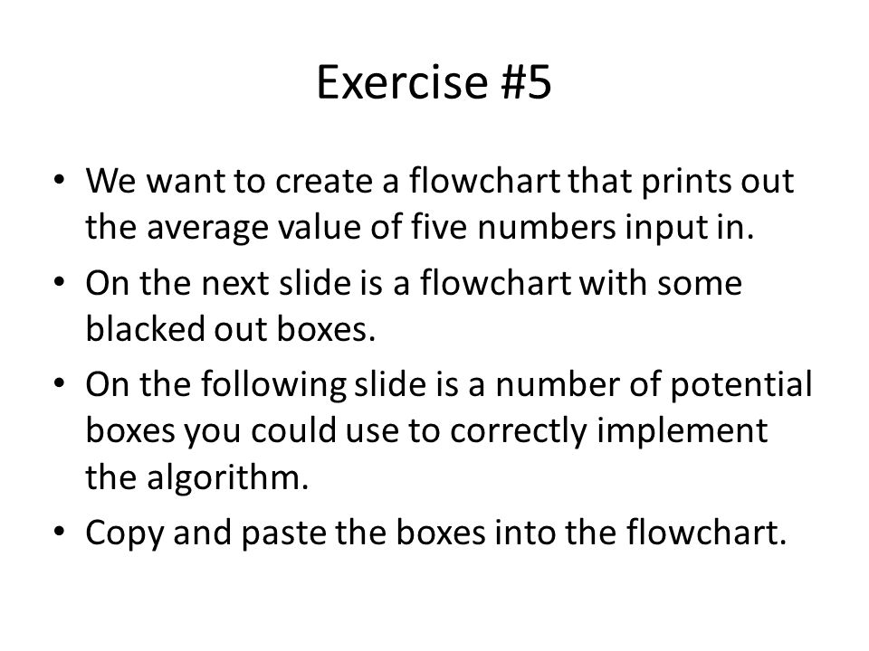 Exercise #5 We want to create a flowchart that prints out the average value of five numbers input in.