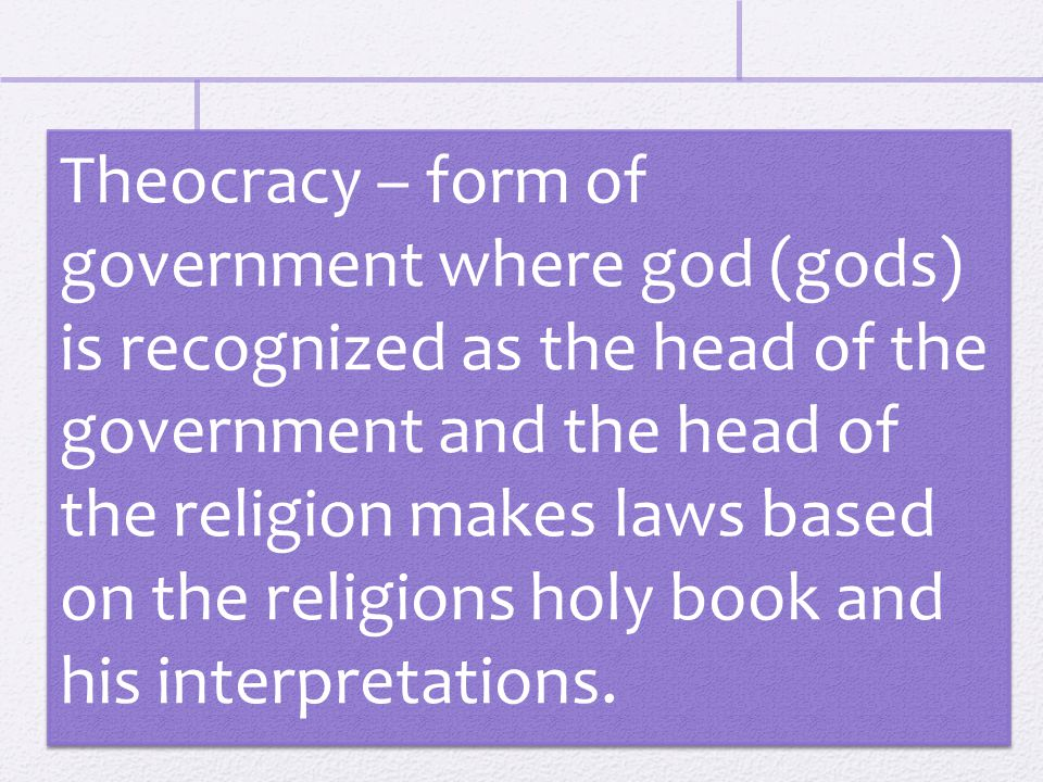 Theocracy – form of government where god (gods) is recognized as the head of the government and the head of the religion makes laws based on the religions holy book and his interpretations.