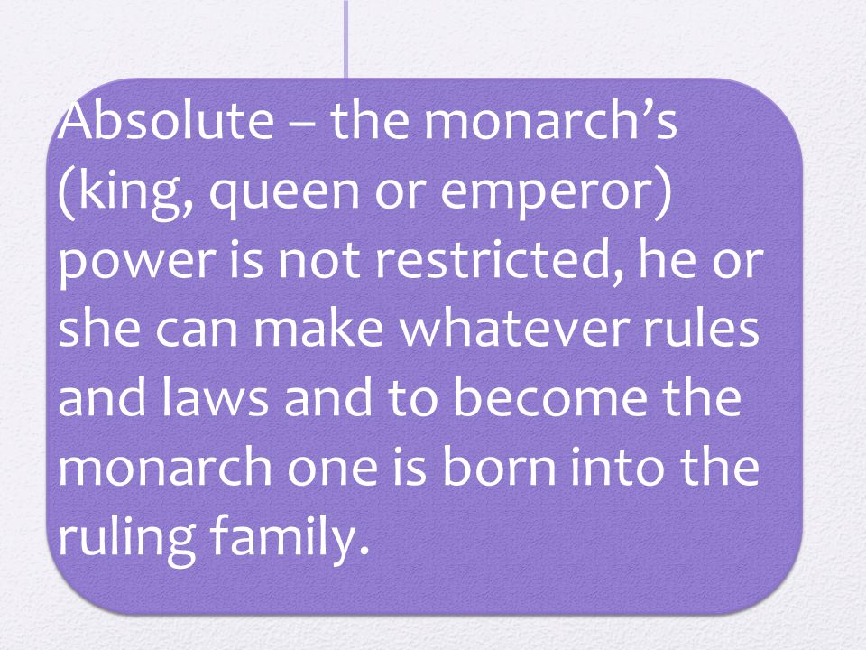 Absolute – the monarch's (king, queen or emperor) power is not restricted, he or she can make whatever rules and laws and to become the monarch one is born into the ruling family.