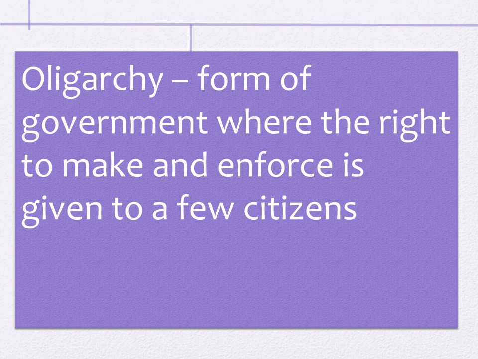 Oligarchy – form of government where the right to make and enforce is given to a few citizens