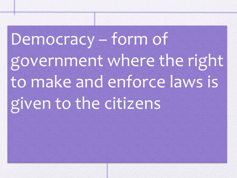 Democracy – form of government where the right to make and enforce laws is given to the citizens