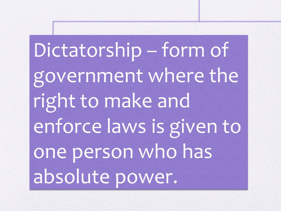 Dictatorship – form of government where the right to make and enforce laws is given to one person who has absolute power.