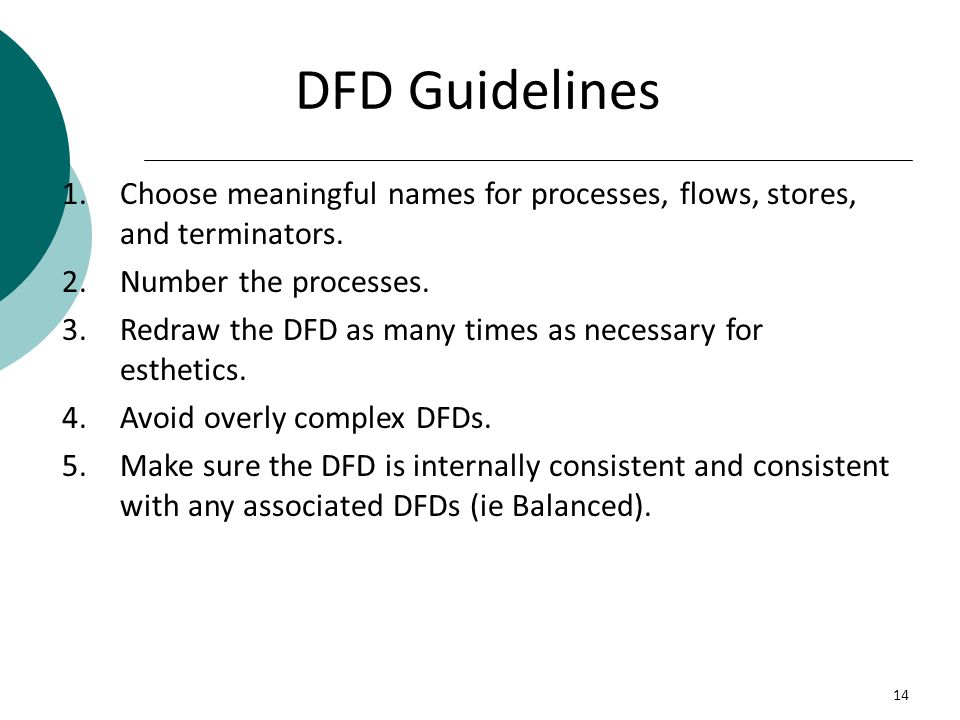 DFD Guidelines Choose meaningful names for processes, flows, stores, and terminators. Number the processes.