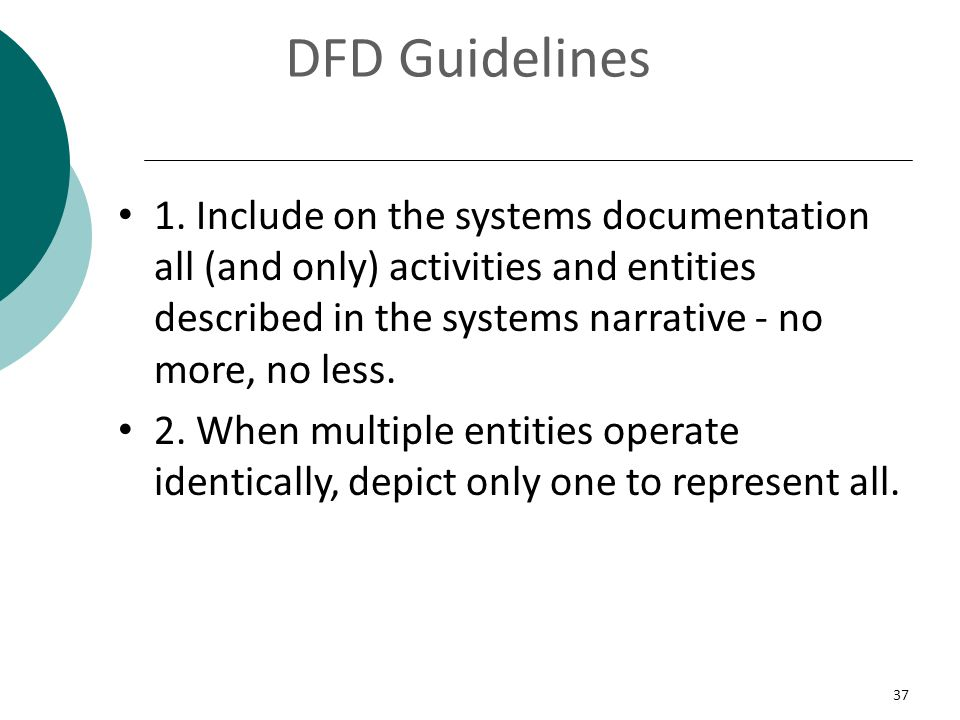 DFD Guidelines 1. Include on the systems documentation all (and only) activities and entities described in the systems narrative - no more, no less.