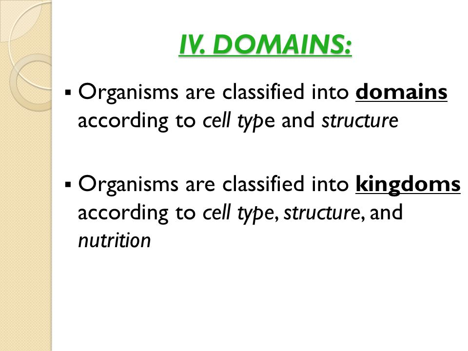 IV. DOMAINS: Organisms are classified into domains according to cell type and structure.