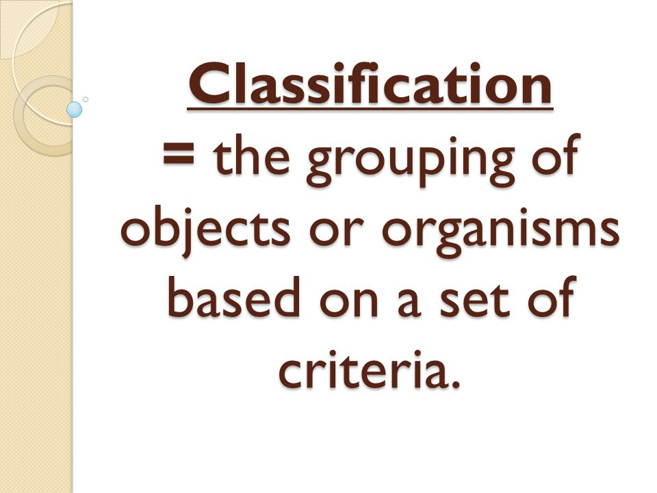Classification = the grouping of objects or organisms based on a set of criteria.