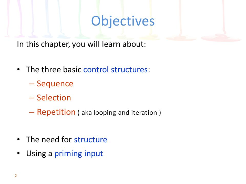 Objectives Sequence Selection Repetition ( aka looping and iteration )