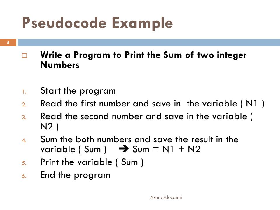 Pseudocode Example Write a Program to Print the Sum of two integer Numbers. Start the program.