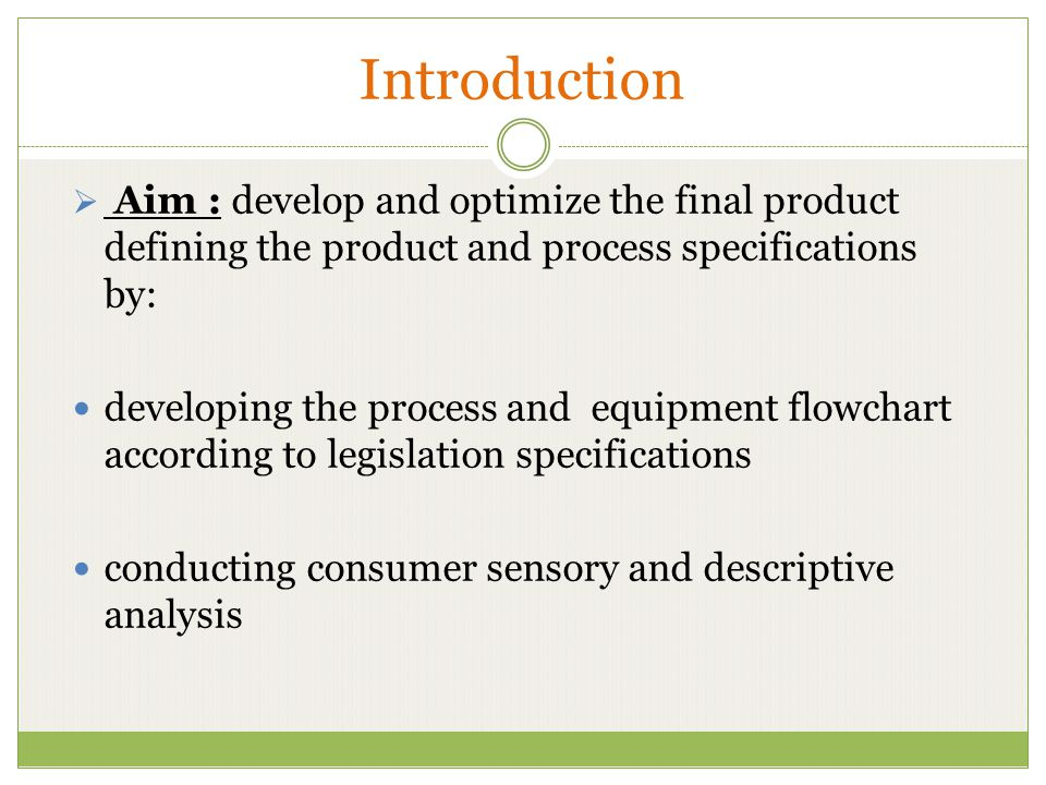 Introduction Aim : develop and optimize the final product defining the product and process specifications by: