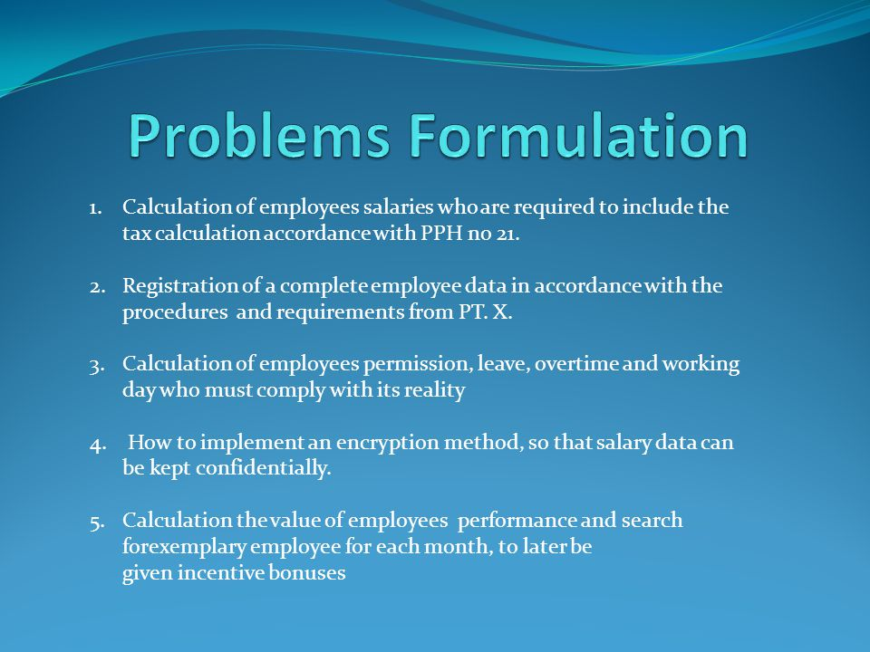 Problems Formulation Calculation of employees salaries who are required to include the tax calculation accordance with PPH no 21.