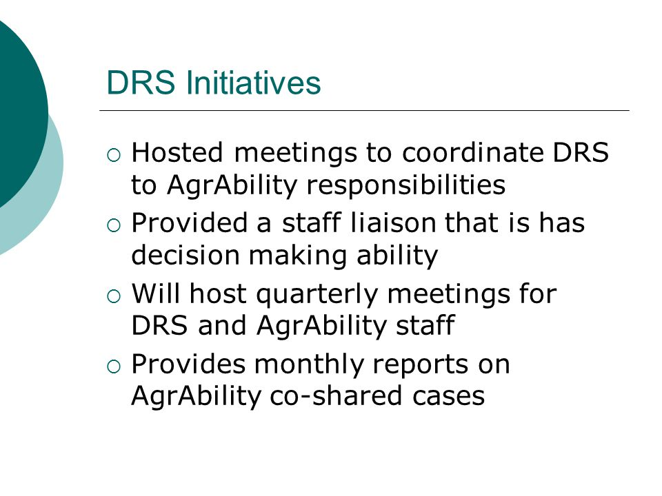 DRS Initiatives Hosted meetings to coordinate DRS to AgrAbility responsibilities. Provided a staff liaison that is has decision making ability.