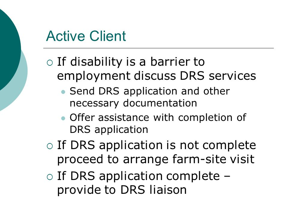 Active Client If disability is a barrier to employment discuss DRS services. Send DRS application and other necessary documentation.