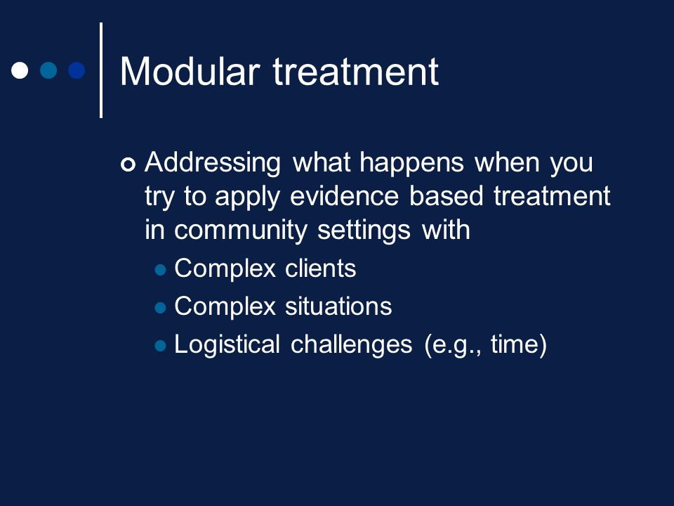 Modular treatment Addressing what happens when you try to apply evidence based treatment in community settings with.