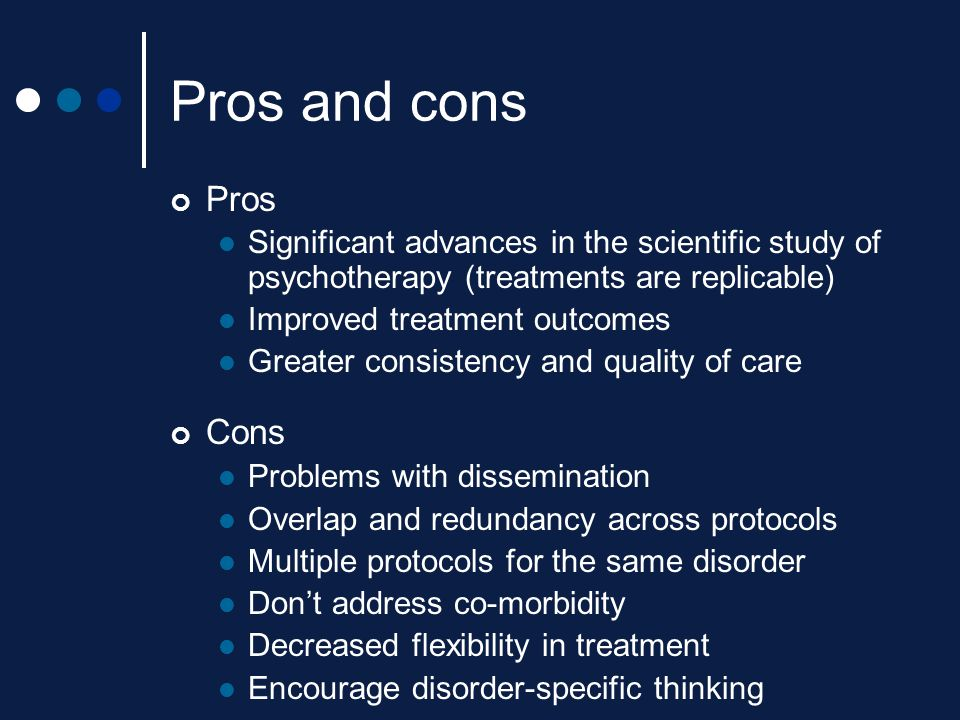 Pros and cons Pros. Significant advances in the scientific study of psychotherapy (treatments are replicable)