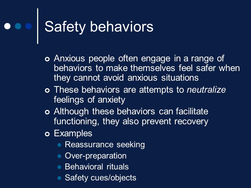 Safety behaviors Anxious people often engage in a range of behaviors to make themselves feel safer when they cannot avoid anxious situations.