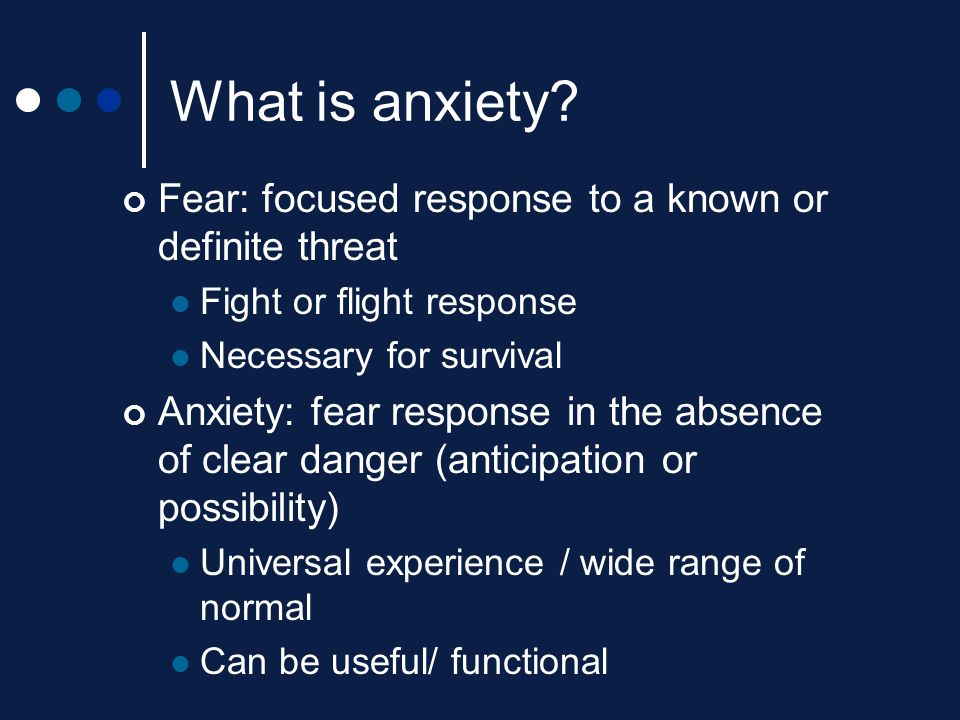 What is anxiety Fear: focused response to a known or definite threat