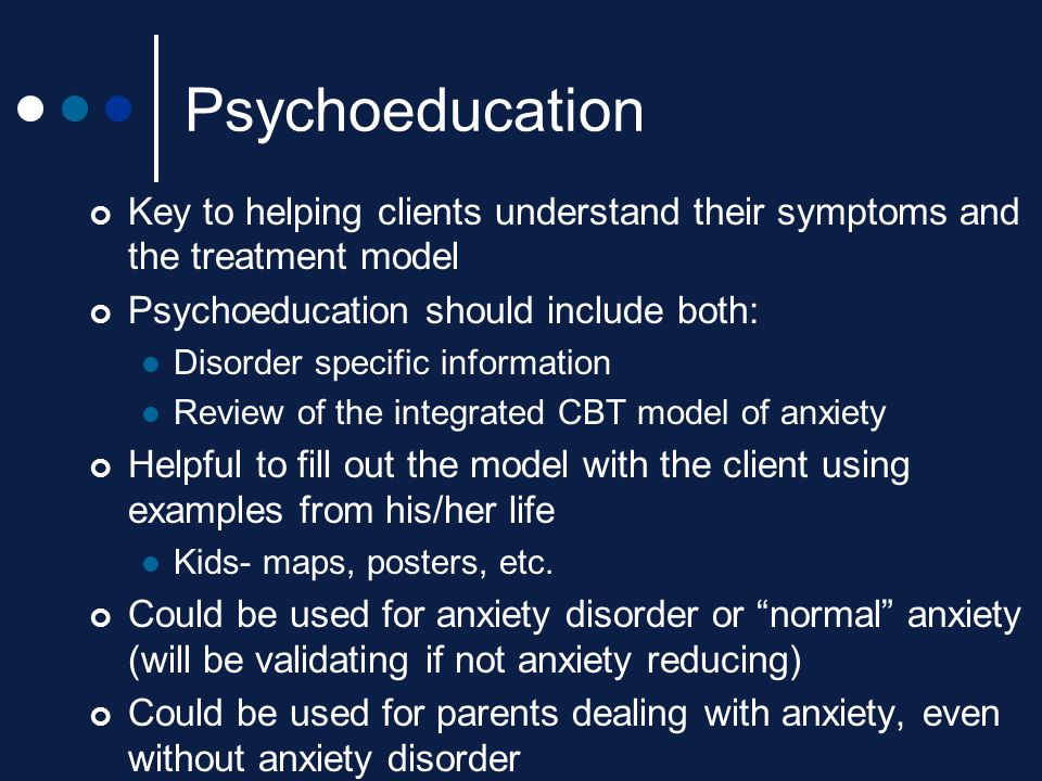 Psychoeducation Key to helping clients understand their symptoms and the treatment model. Psychoeducation should include both: