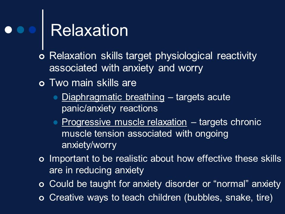 Relaxation Relaxation skills target physiological reactivity associated with anxiety and worry. Two main skills are.