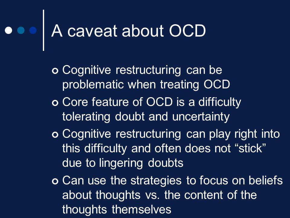 A caveat about OCD Cognitive restructuring can be problematic when treating OCD.