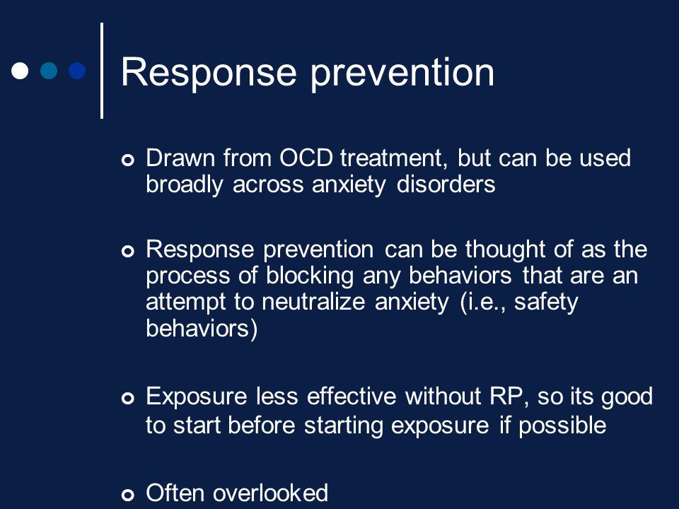 Response prevention Drawn from OCD treatment, but can be used broadly across anxiety disorders.