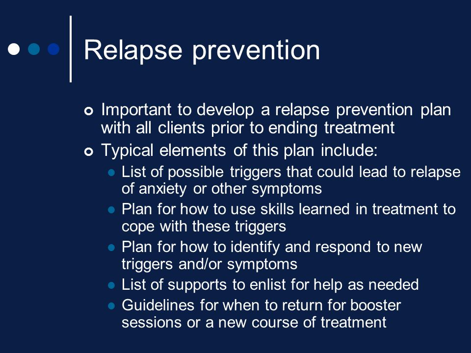 Relapse prevention Important to develop a relapse prevention plan with all clients prior to ending treatment.