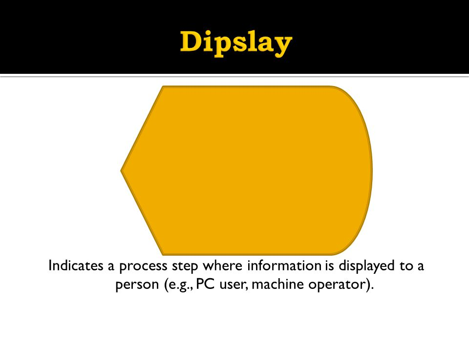 Dipslay Indicates a process step where information is displayed to a person (e.g., PC user, machine operator).