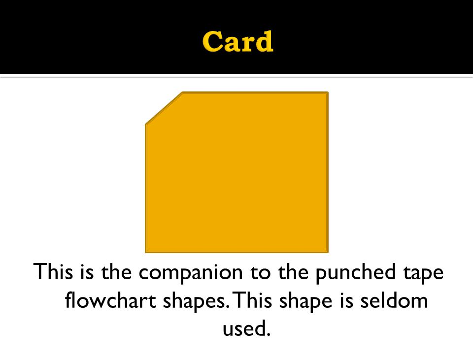 Card This is the companion to the punched tape flowchart shapes. This shape is seldom used.