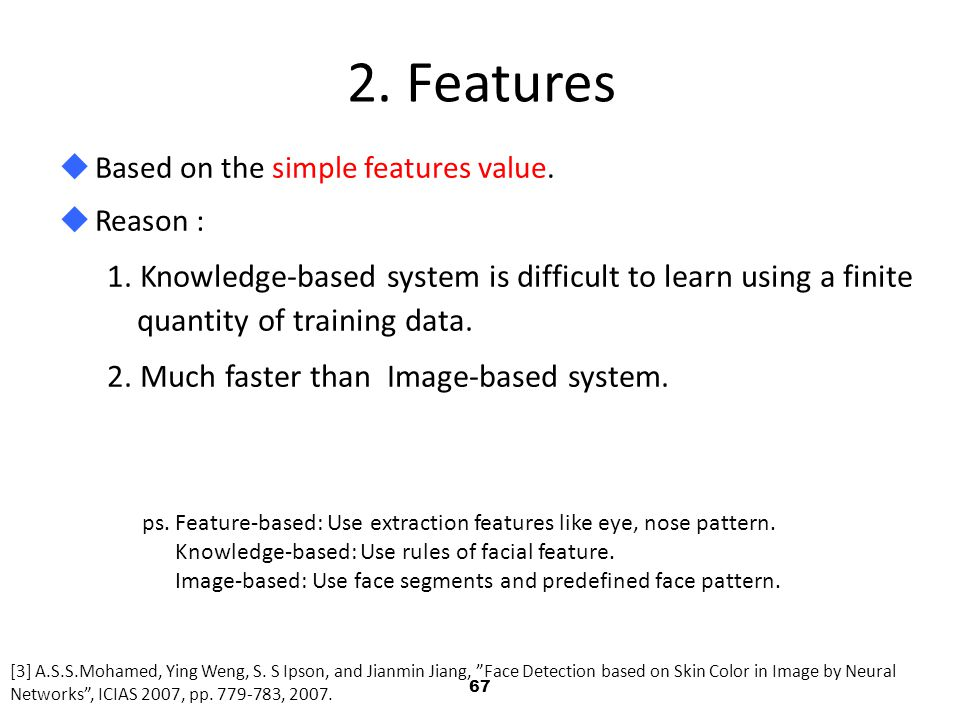 2. Features Based on the simple features value. Reason : 1. Knowledge-based system is difficult to learn using a finite quantity of training data.