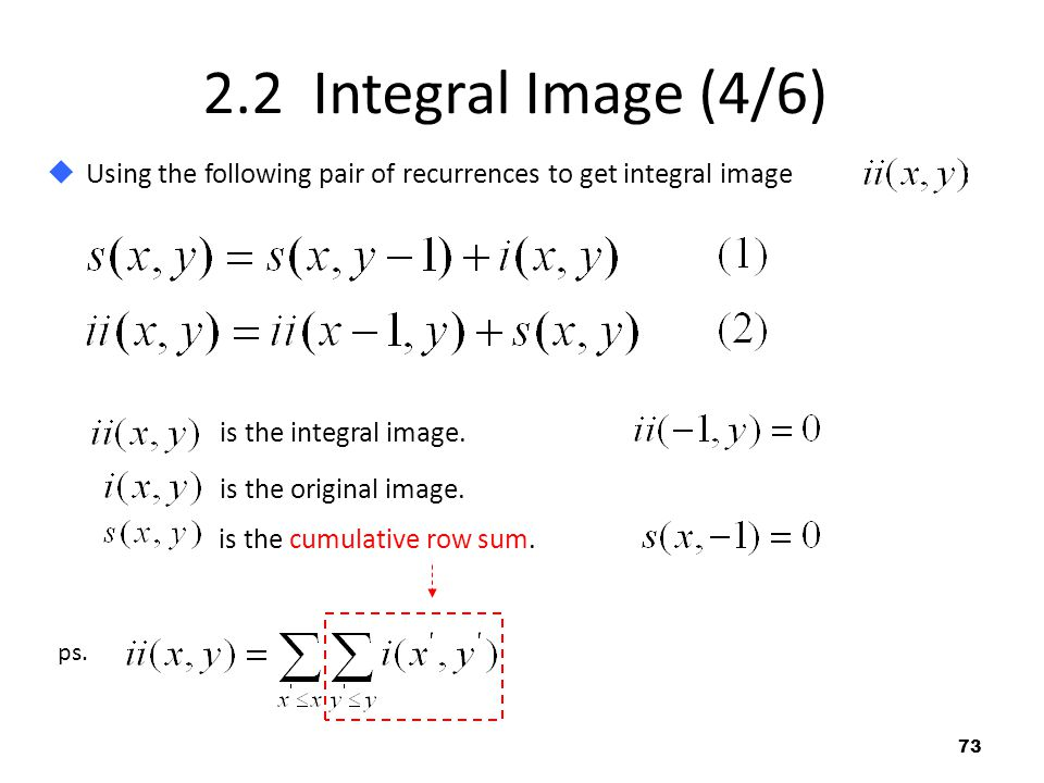 2.2 Integral Image (4/6) Using the following pair of recurrences to get integral image :